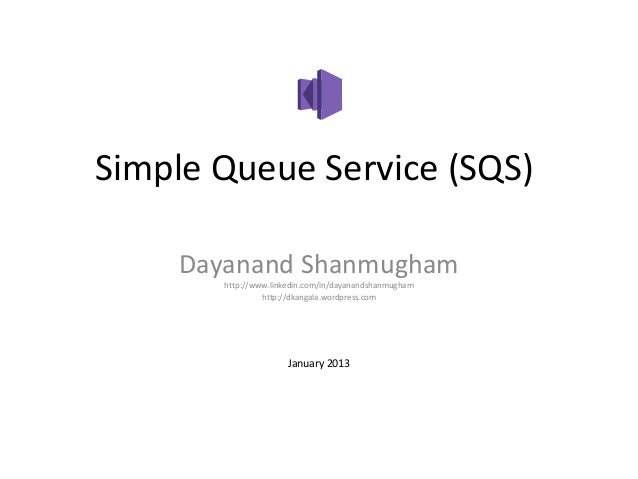 Simple Queue Service (SQS)    Dayanand Shanmugham       http://www.linkedin.com/in/dayanandshanmugham                http:...