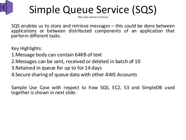 Simple Queue Service (SQS)                              http://aws.amazon.com/sqs/SQS enables us to store and retrieve mes...