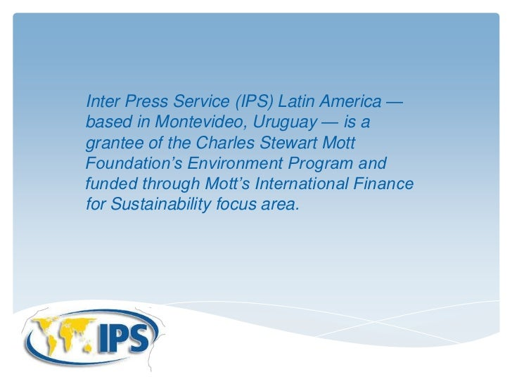 Inter Press Service (IPS) Latin America —based in Montevideo, Uruguay — is agrantee of the Charles Stewart MottFoundation'...