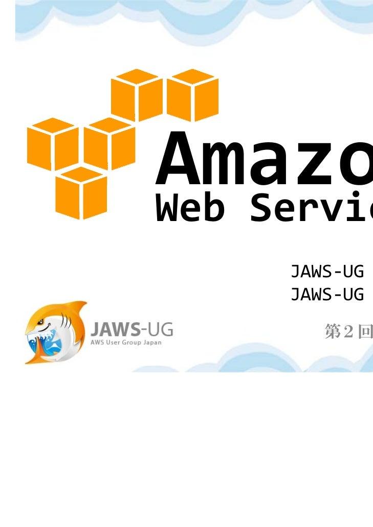 WebServices     JAWS‐UG⽚⼭ 暁雄     JAWS‐UG⽶林 正明       第2回 クラウド勉強会