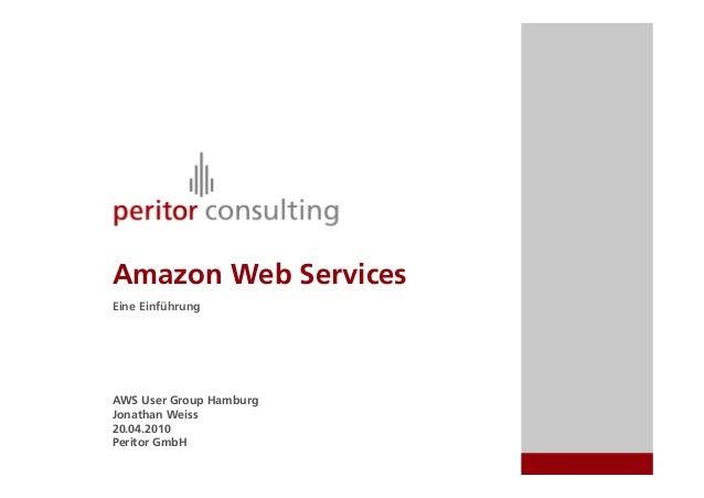 Amazon Web Services Eine Einführung AWS User Group Hamburg Jonathan Weiss 20.04.2010 Peritor GmbH