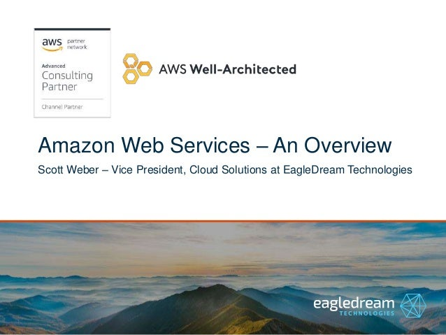 Amazon Web Services – An Overview Scott Weber – Vice President, Cloud Solutions at EagleDream Technologies