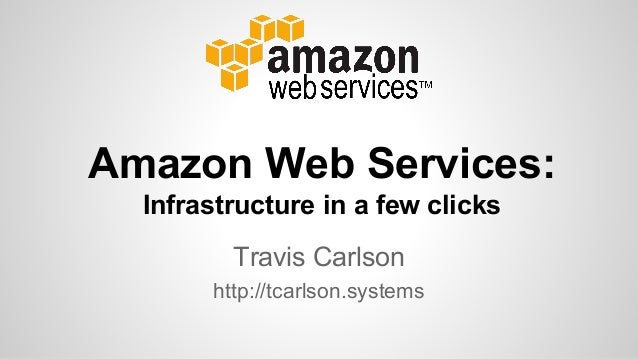 Travis Carlson http://tcarlson.systems Amazon Web Services: Infrastructure in a few clicks