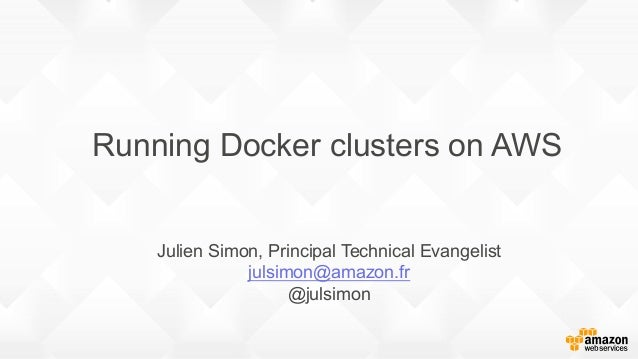 Running Docker clusters on AWS Julien Simon, Principal Technical Evangelist julsimon@amazon.fr @julsimon