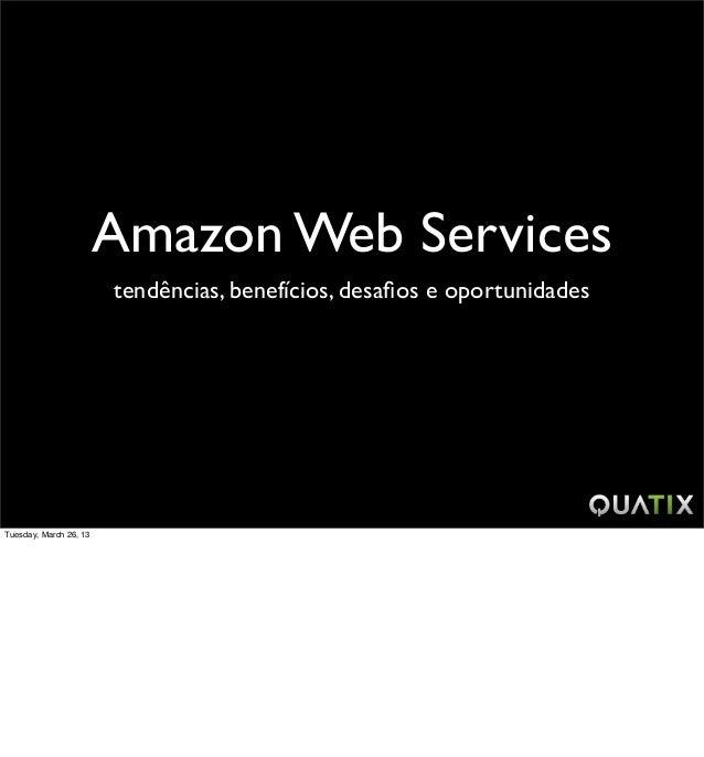 Amazon Web Services                        tendências, benefícios, desafios e oportunidadesTuesday, March 26, 13