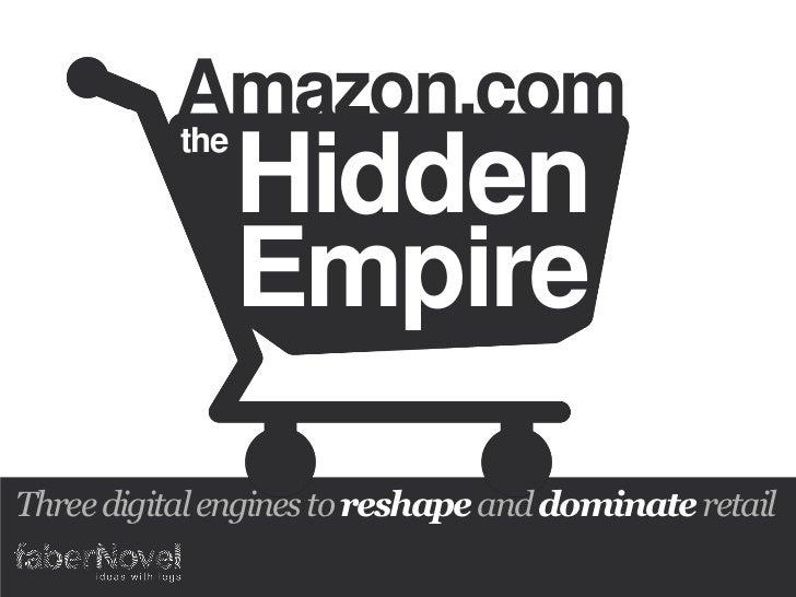 Amazon.com          the               Hidden               EmpireThree digital engines to reshape and dominate retail