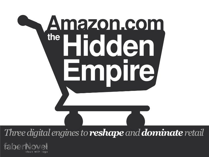 Amazon.com          the               Hidden               EmpireThree digital engines to reshape and dominate retail