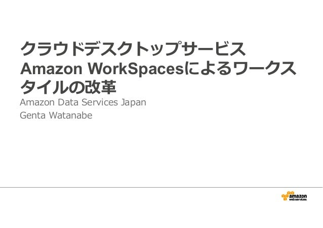 クラウドデスクトップサービス  Amazon WorkSpacesによるワークス  タイルの改革  Amazon Data Services Japan  Genta Watanabe