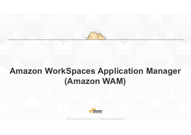 ©2015, Amazon Web Services, Inc. or its affiliates. All rights reserved Amazon WorkSpaces Application Manager (Amazon WAM)