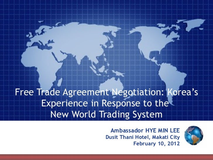 Free Trade Agreement Negotiation: Korea's Experience in Response to the  New World Trading System Ambassador HYE MIN LEE D...