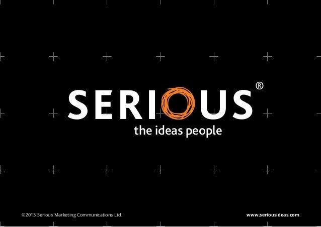 the ideas people©2013 Serious Marketing Communications Ltd.                      www.seriousideas.com