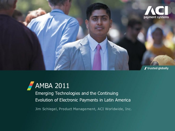 AMBA 2011Emerging Technologies and the ContinuingEvolution of Electronic Payments in Latin AmericaJim Schlegel, Product Ma...