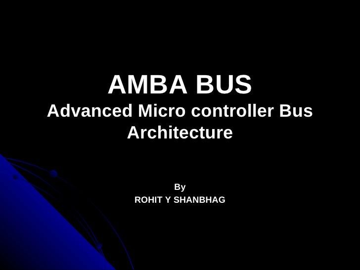 AMBA BUSAdvanced Micro controller Bus       Architecture                 By         ROHIT Y SHANBHAG