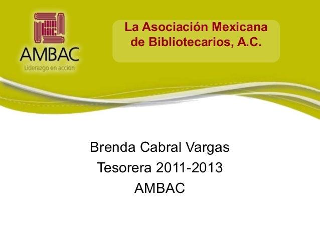 La Asociación Mexicana     de Bibliotecarios, A.C.Brenda Cabral Vargas Tesorera 2011-2013      AMBAC