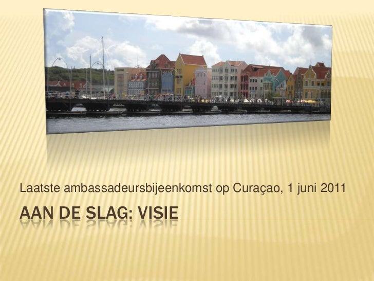 Aan de slag: visie<br />Laatsteambassadeursbijeenkomst op Curaçao, 1 juni 2011<br />