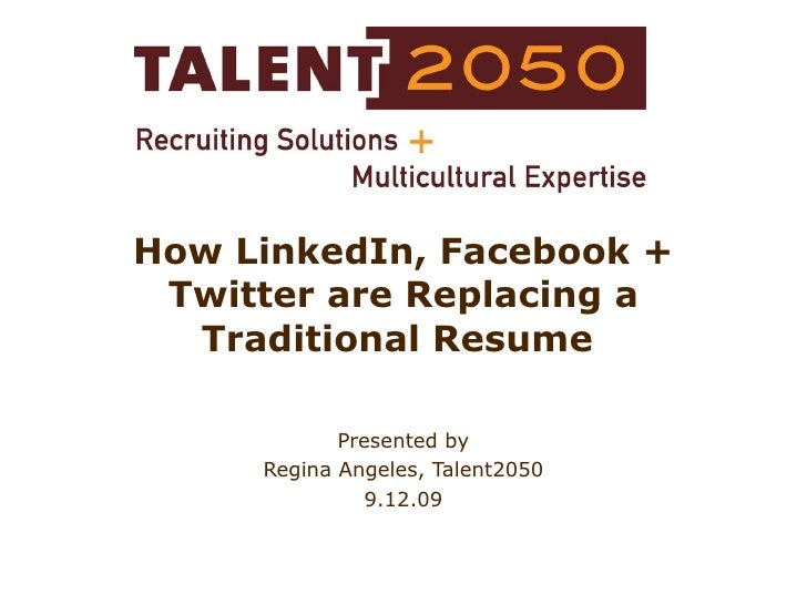 How LinkedIn, Facebook + Twitter are Replacing a Traditional Resume  Presented by Regina Angeles, Talent2050 9.12.09