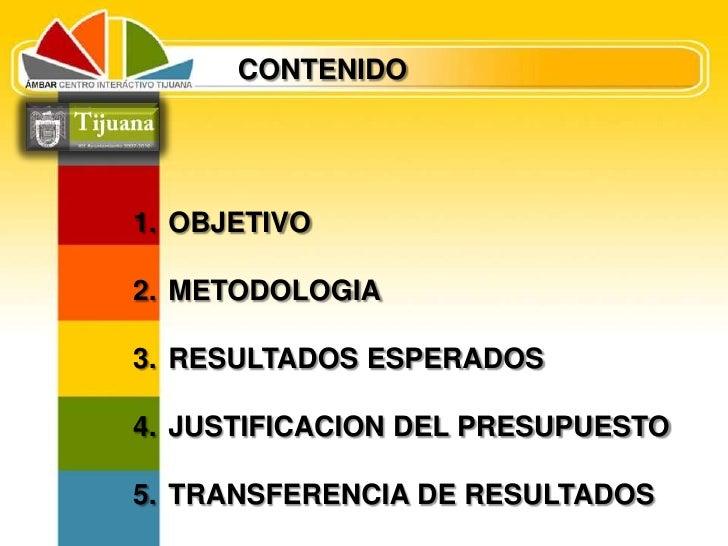 CONTENIDO<br /> OBJETIVO<br /> METODOLOGIA<br /> RESULTADOS ESPERADOS<br /> JUSTIFICACION DEL PRESUPUESTO<br /> TRANSFEREN...