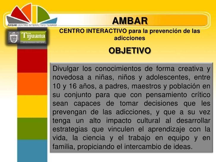 AMBAR<br />CENTRO INTERACTIVO para la prevención de las adicciones<br />OBJETIVO<br />Divulgar los conocimientos de forma ...