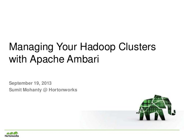 Managing Your Hadoop Clusters with Apache Ambari September 19, 2013 Sumit Mohanty @ Hortonworks