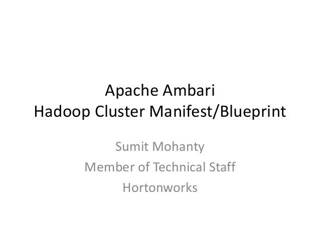 Apache Ambari Hadoop Cluster Manifest/Blueprint Sumit Mohanty Member of Technical Staff Hortonworks