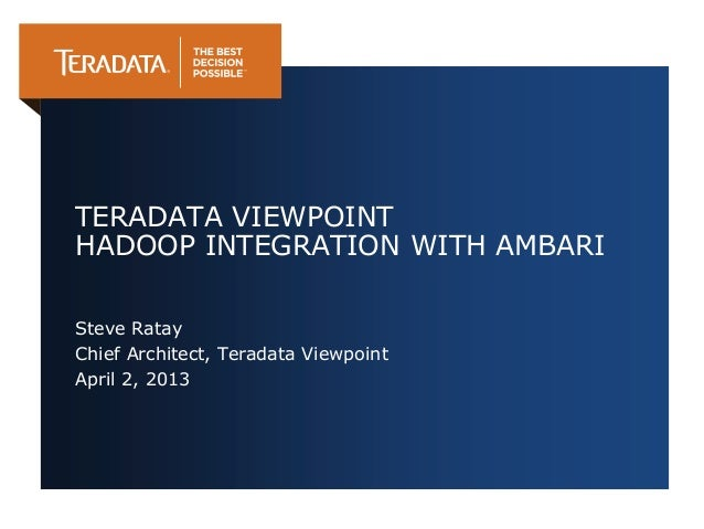 TERADATA VIEWPOINTHADOOP INTEGRATION WITH AMBARISteve RatayChief Architect, Teradata ViewpointApril 2, 2013