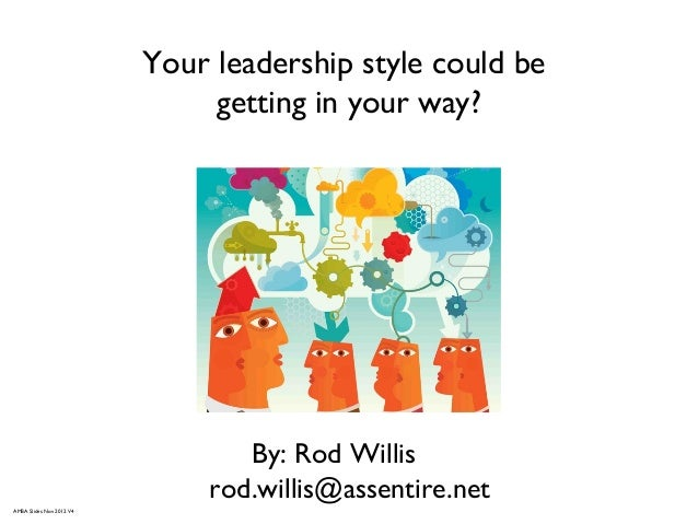 Your leadership style could begetting in your way?By: Rod Willisrod.willis@assentire.netAMBA Slides Nov 2012 V4