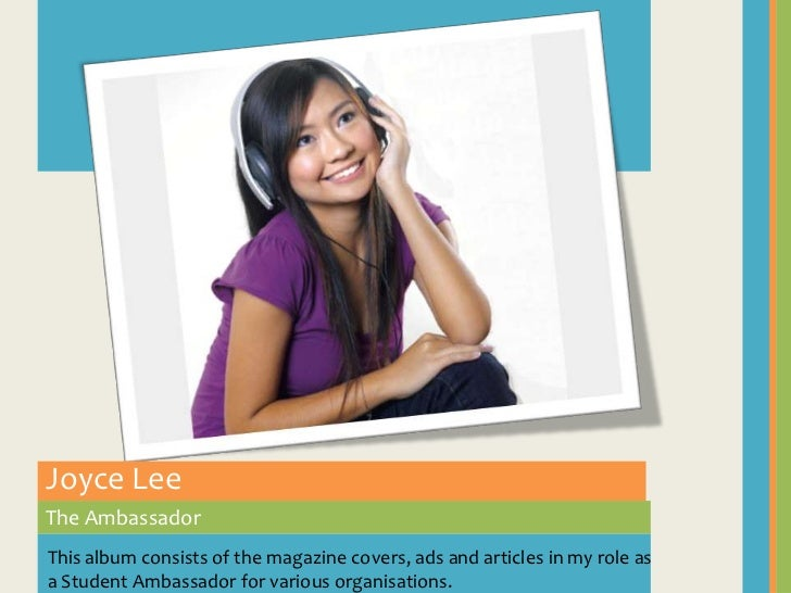 Joyce Lee<br />The Ambassador<br />This album consists of the magazine covers, ads and articles in my role as a Student Am...