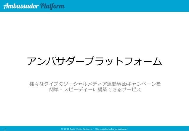 © 2014 Agile Media Network. - http://agilemedia.jp/platform/  アンバサダープラットフォーム  様々なタイプのソーシャルメディア連動Webキャンペーンを  簡単・スピーディーに構築でき...