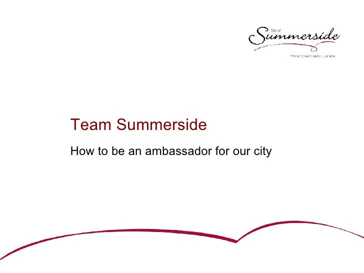 <ul><li>Team Summerside </li></ul><ul><li>How to be an ambassador for our city </li></ul>