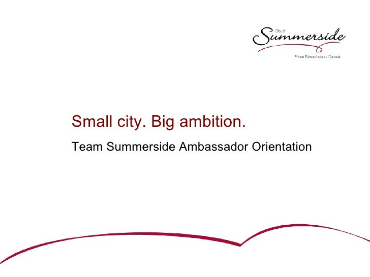<ul><li>Small city. Big ambition. </li></ul><ul><li>Team Summerside Ambassador Orientation </li></ul>