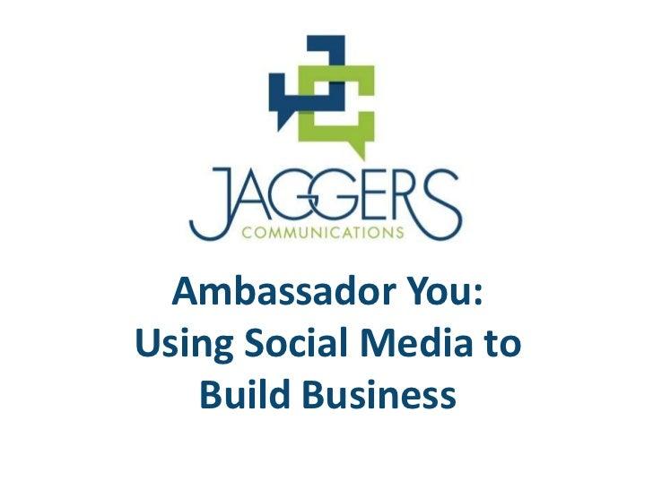 Ambassador You:Using Social Media to   Build Business
