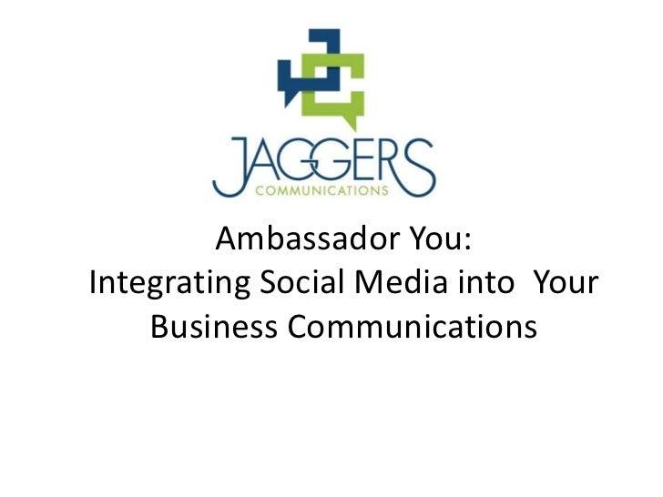 Ambassador You:Integrating Social Media into Your    Business Communications