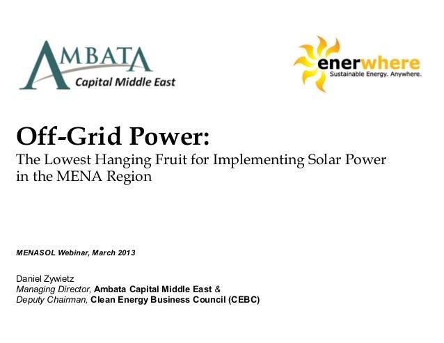 Off-Grid Power:The Lowest Hanging Fruit for Implementing Solar Powerin the MENA RegionMENASOL Webinar, March 2013Daniel Zy...