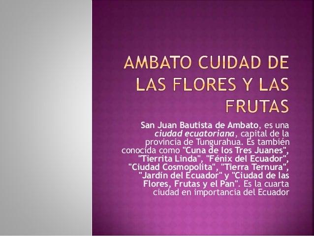 """San Juan Bautista de Ambato, es una ciudad ecuatoriana, capital de la provincia de Tungurahua. Es también conocida como """"C..."""