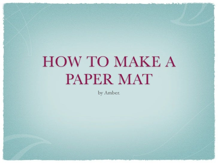HOW TO MAKE A  PAPER MAT     by Amber.