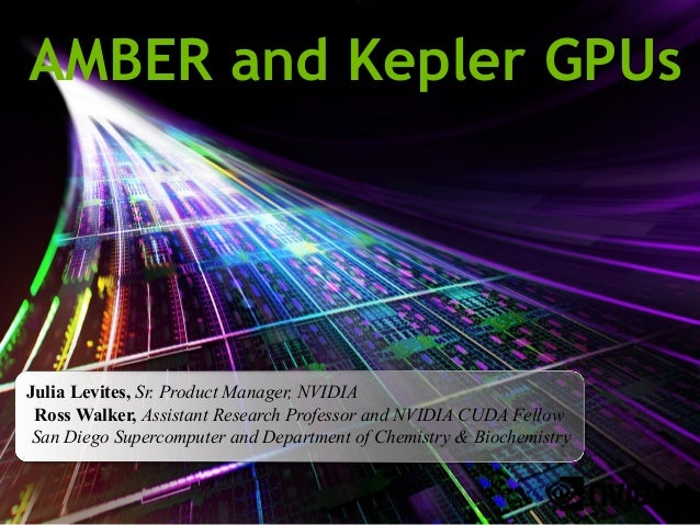 AMBER and Kepler GPUs  Julia Levites, Sr. Product Manager, NVIDIA Ross Walker, Assistant Research Professor and NVIDIA CUD...