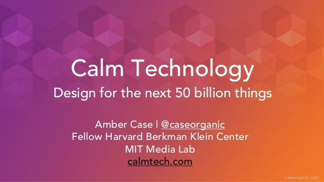 caseorganic.com Calm Technology Amber Case | @caseorganic Fellow Harvard Berkman Klein Center MIT Media Lab calmtech.com D...