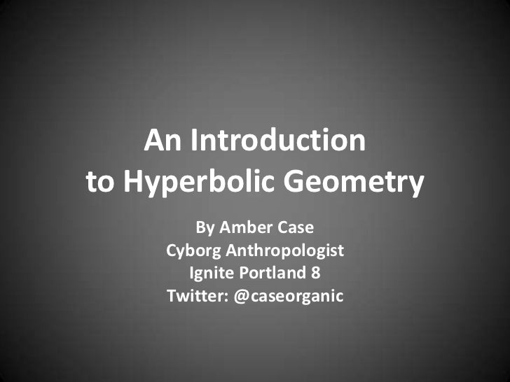 An Introduction to Hyperbolic Geometry<br />By Amber Case<br />Cyborg Anthropologist<br />Ignite Portland 8<br />Twitter: ...