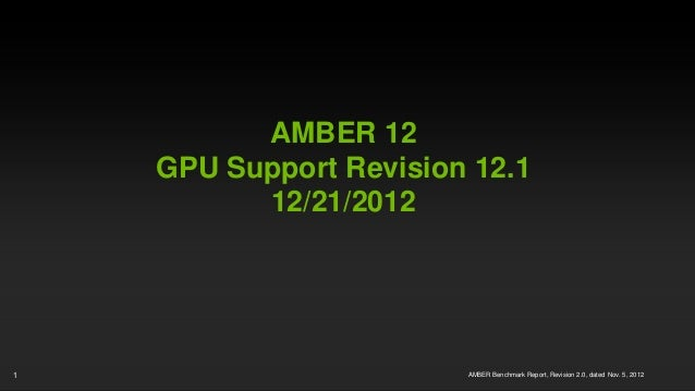 AMBER 12    GPU Support Revision 12.1          12/21/20121                       AMBER Benchmark Report, Revision 2.0, dat...