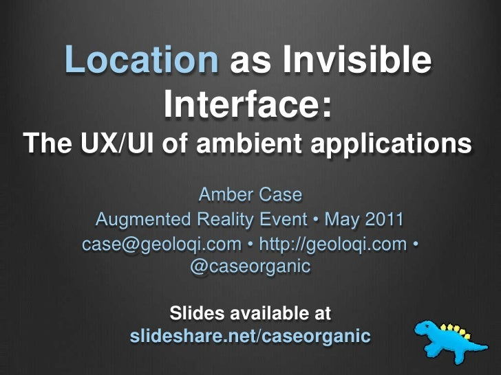 Location as Invisible Interface: The UX/UI of ambient applications <br />Amber Case<br />Augmented Reality Event • May 201...