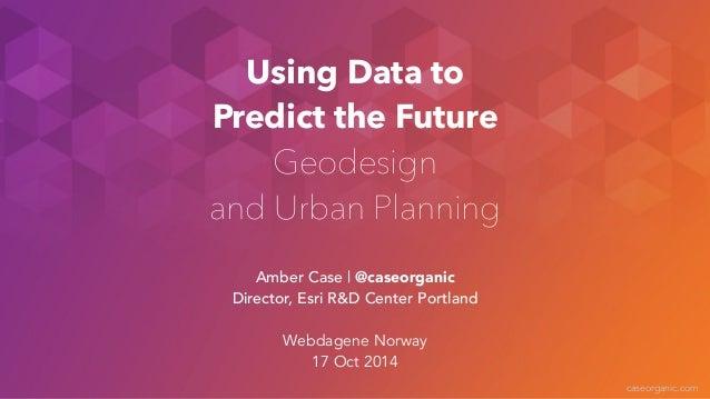 caseorganic.com  Using Data to  Predict the Future  Geodesign  and Urban Planning  Amber Case | @caseorganic  Director, Es...