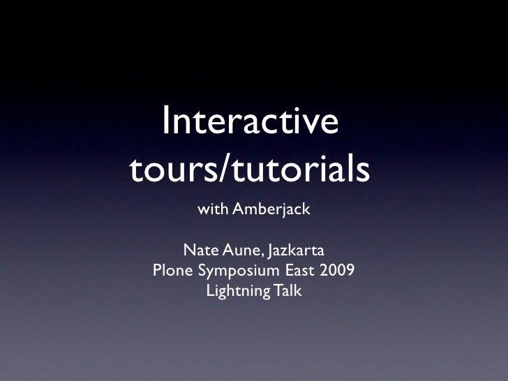 Interactive tours/tutorials       with Amberjack       Nate Aune, Jazkarta  Plone Symposium East 2009         Lightning Ta...