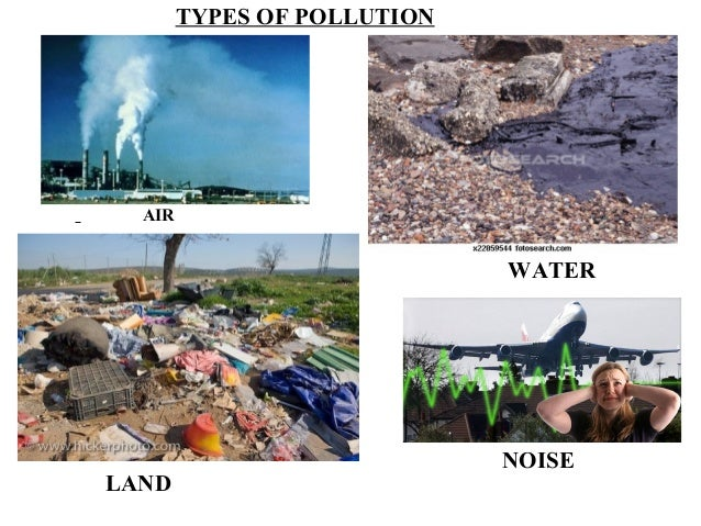 air water soil noise pollution Water pollution, land pollution, and air pollution jets, train horns etc noise pollution can cause ear problems or land pollution or soil pollution.