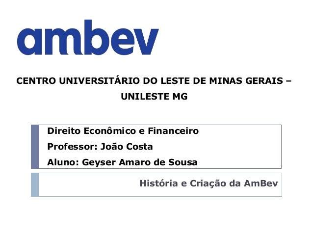 História e Criação da AmBev Direito Econômico e Financeiro Professor: João Costa Aluno: Geyser Amaro de Sousa CENTRO UNIVE...