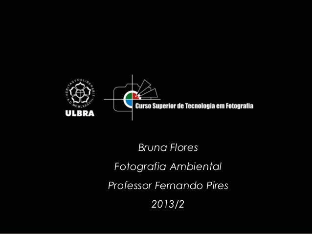 Bruna Flores Fotografia Ambiental Professor Fernando Pires 2013/2