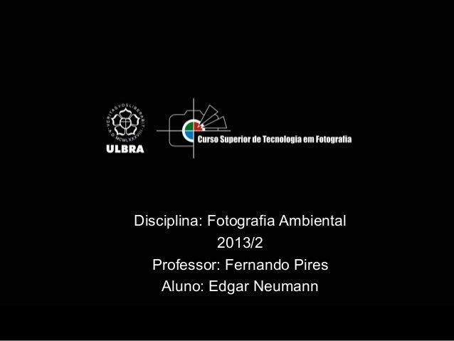 Disciplina: Fotografia Ambiental 2013/2 Professor: Fernando Pires Aluno: Edgar Neumann