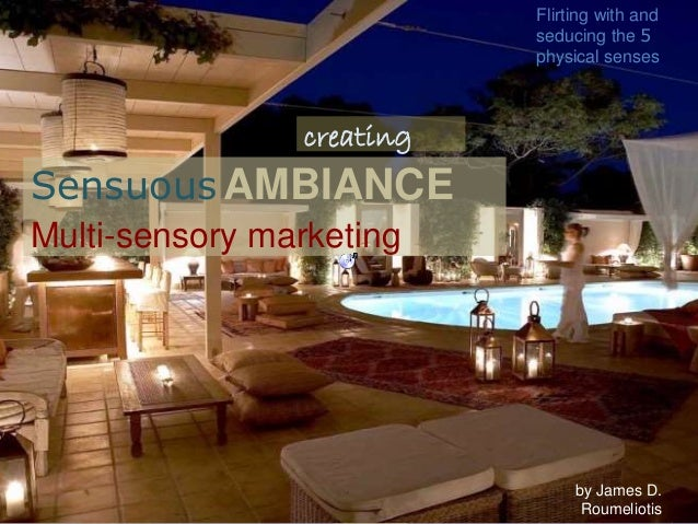 Sensuous AMBIANCE Multi-sensory marketing by James D. Roumeliotis Flirting with and seducing the 5 physical senses creating