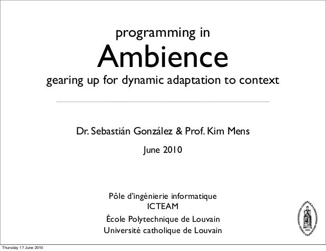 June 2010 gearing up for dynamic adaptation to context Ambience programming in Dr. Sebastián González & Prof. Kim Mens Éco...