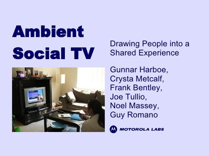 Ambient Social TV Gunnar Harboe, Crysta Metcalf, Frank Bentley, Joe Tullio, Noel Massey, Guy Romano Drawing People into a ...
