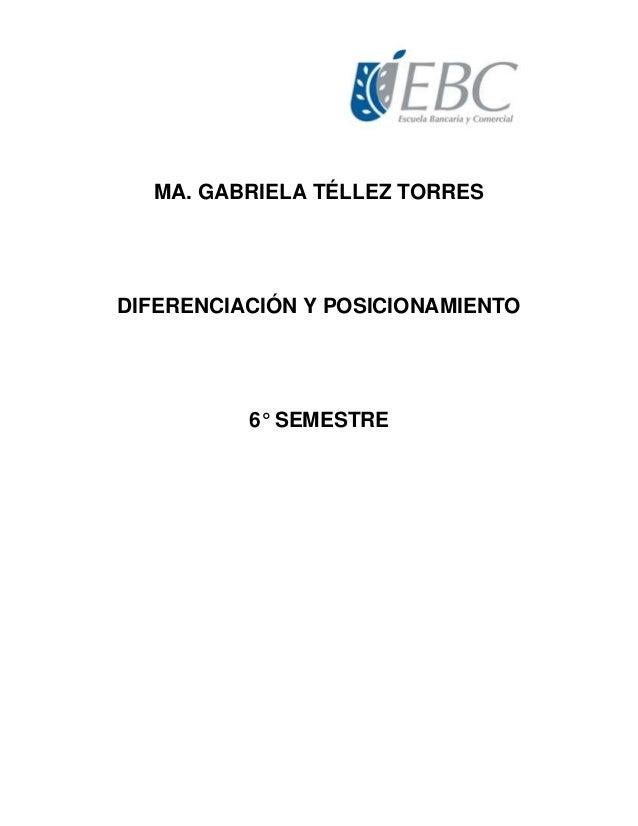 MA. GABRIELA TÉLLEZ TORRES DIFERENCIACIÓN Y POSICIONAMIENTO 6° SEMESTRE